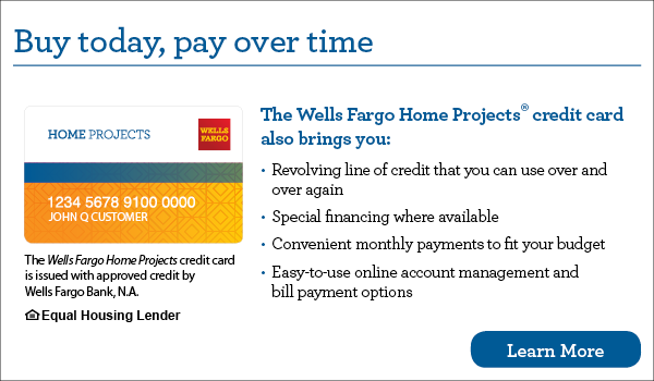 Buy today, pay over time. Your Wells Fargo Home Projects credit card also brings you revolving line of credit that you can use over and over again, special financing where available, convenient monthly payments to fit your budget, easy-to-use online account management and bill payment options. The Wells Fargo Home Projects credit card is issued with approved credit by Wells Fargo Bank, N.A. Equal Housing Lender. Learn more.